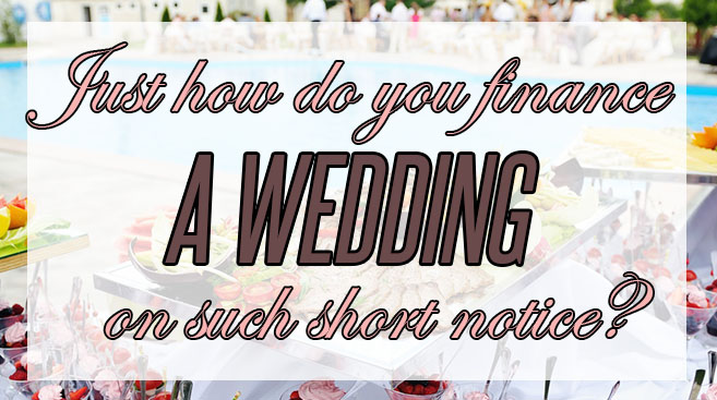 Just how does one finance a wedding on short notice?